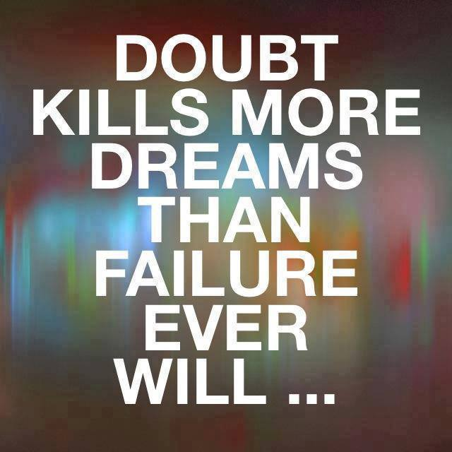 Doubt kills more dreams than failure ever will...if you must, die trying.