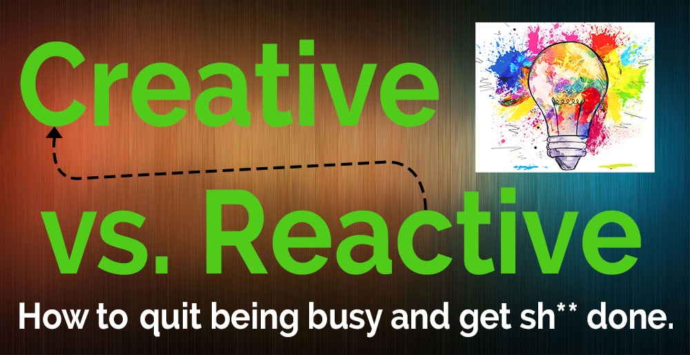 Creative vs. Reactive – How to quit being busy and get sh** done